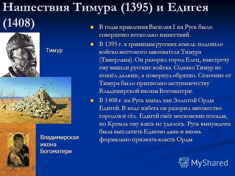 Нашествия Тимура (1395) и Едигея (1408) В годы правления Василия I на Русь было совершено несколько нашествий. В 1395 г. к границам русских земель подошло войско жестокого завоевателя Тимура (Тамерлана). Он разорил город Елец, навстречу ему вышли рус