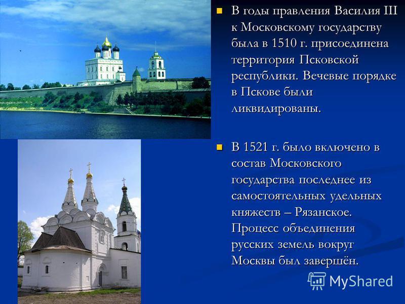 В годы правления Василия III к Московскому государству была в 1510 г. присоединена территория Псковской республики. Вечевые порядке в Пскове были ликвидированы. В годы правления Василия III к Московскому государству была в 1510 г. присоединена террит