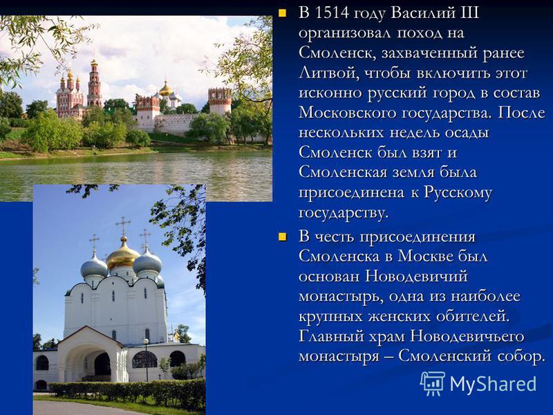В 1514 году Василий III организовал поход на Смоленск, захваченный ранее Литвой, чтобы включить этот исконно русский город в состав Московского государства. После нескольких недель осады Смоленск был взят и Смоленская земля была присоединена к Русско