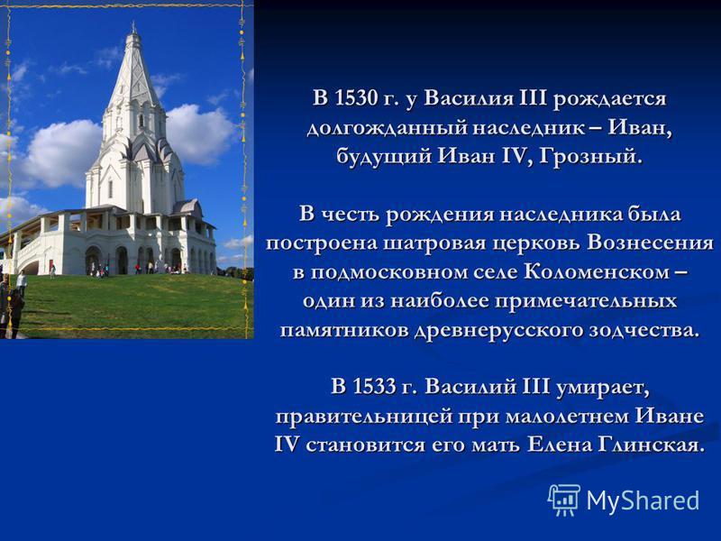 В 1530 г. у Василия III рождается долгожданный наследник – Иван, будущий Иван IV, Грозный. В честь рождения наследника была построена шатровая церковь Вознесения в подмосковном селе Коломенском – один из наиболее примечательных памятников древнерусск