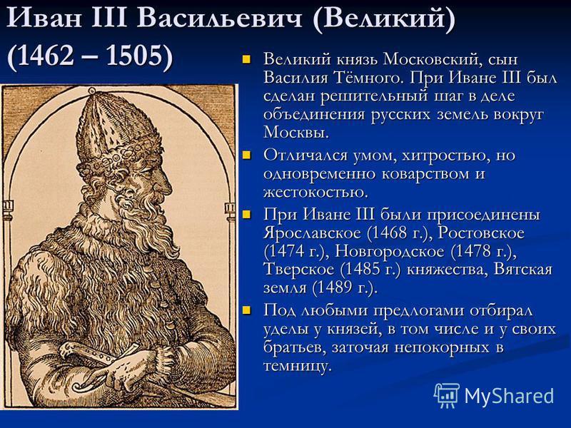 Иван III Васильевич (Великий) (1462 – 1505) Великий князь Московский, сын Василия Тёмного. При Иване III был сделан решительный шаг в деле объединения русских земель вокруг Москвы. Великий князь Московский, сын Василия Тёмного. При Иване III был сдел