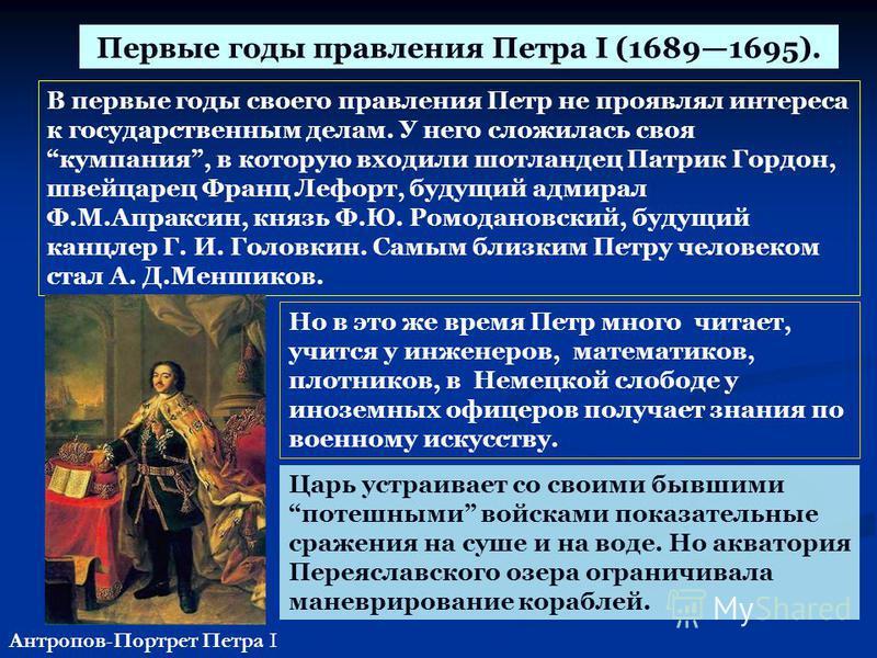 Первые годы правления Петра I (16891695). В первые годы своего правления Петр не проявлял интереса к государственным делам. У него сложилась своя компания, в которую входили шотландец Патрик Гордон, швейцарец Франц Лефорт, будущий адмирал Ф.М.Апракси