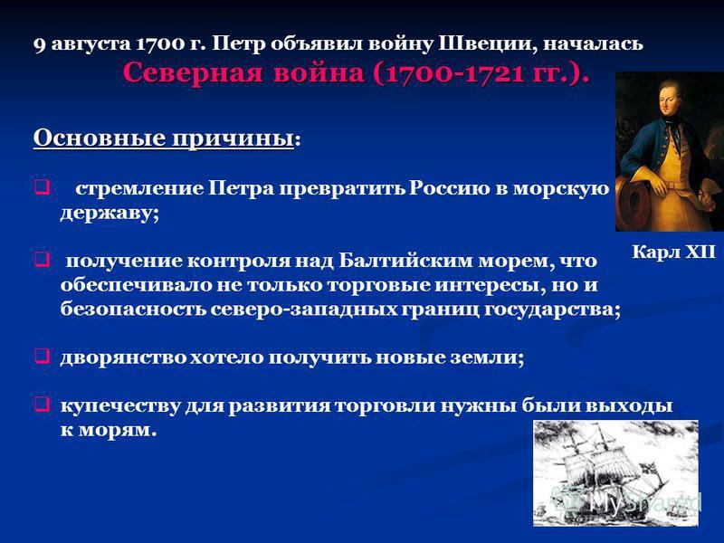 9 августа 1700 г. Петр объявил войну Швеции, началась Северная война (1700-1721 гг.). Основные причины Основные причины : стремление Петра превратить Россию в морскую державу; получение контроля над Балтийским морем, что обеспечивало не только торгов