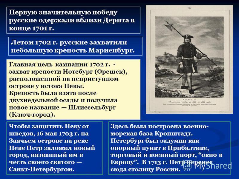 Здесь была построена военно- морская база Кронштадт. Петербург был задуман как опорный пункт в Прибалтике, торговый и военный порт, окно в Европу. В 1713 г. Петр перенес сюда столицу России. Первую значительную победу русские одержали вблизи Дерпта в