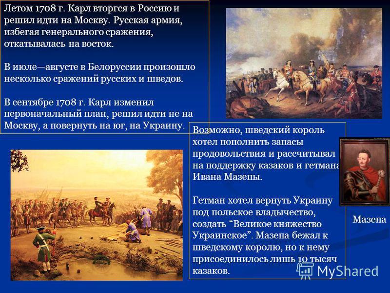 Возможно, шведский король хотел пополнить запасы продовольствия и рассчитывал на поддержку казаков и гетмана Ивана Мазепы. Гетман хотел вернуть Украину под польское владычество, создать Великое княжество Украинское. Мазепа бежал к шведскому королю, н