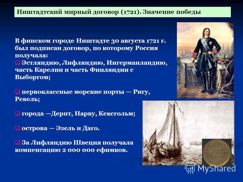 В финском городе Ништадте 30 августа 1721 г. был подписан договор, по которому Россия получала: Эстляндию, Лифляндию, Ингерманландию, часть Карелии и часть Финляндии с Выборгом; первоклассные морские порты Ригу, Ревель; города Дерпт, Нарву, Кексгольм