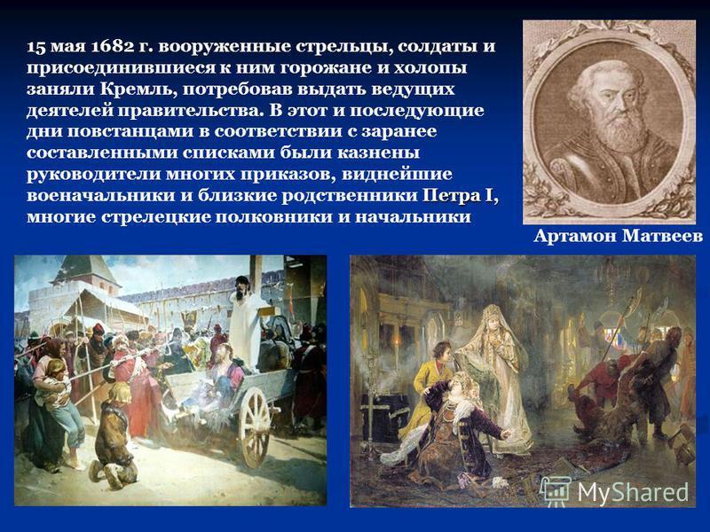 Артамон Матвеев Петра I, 15 мая 1682 г. вооруженные стрельцы, солдаты и присоединившиеся к ним горожане и холопы заняли Кремль, потребовав выдать ведущих деятелей правительства. В этот и последующие дни повстанцами в соответствии с заранее составленн