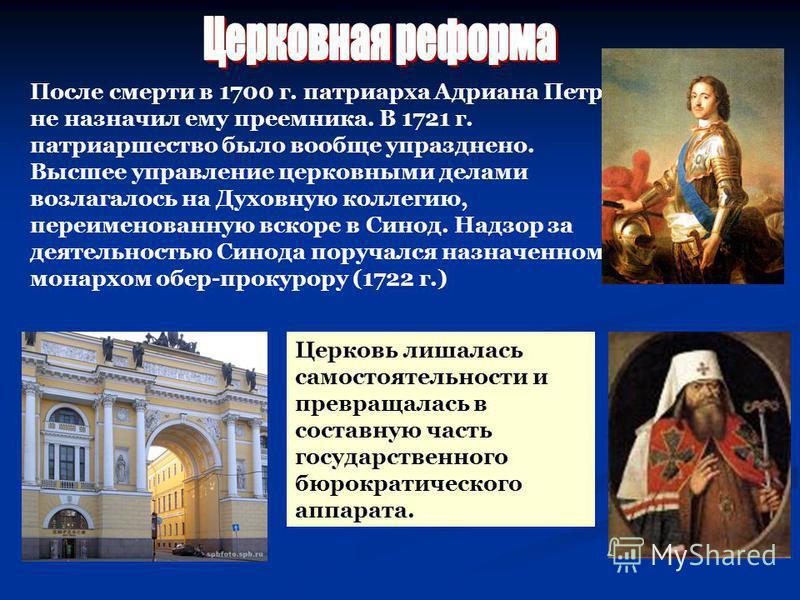 Церковь лишалась самостоятельности и превращалась в составную часть государственного бюрократического аппарата. После смерти в 1700 г. патриарха Адриана Петр не назначил ему преемника. В 1721 г. патриаршество было вообще упразднено. Высшее управление
