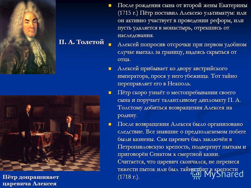 После рождения сына от второй жены Екатерины (1715 г.) Пётр поставил Алексею ультиматум: или он активно участвует в проведении реформ, или пусть удаляется в монастырь, отрекшись от наследования. После рождения сына от второй жены Екатерины (1715 г.)