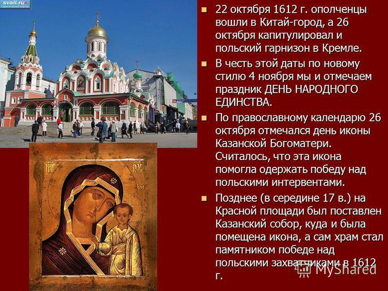 22 октября 1612 г. ополченцы вошли в Китай-город, а 26 октября капитулировал и польский гарнизон в Кремле. 22 октября 1612 г. ополченцы вошли в Китай-город, а 26 октября капитулировал и польский гарнизон в Кремле. В честь этой даты по новому стилю 4