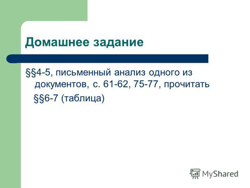Домашнее задание §§4-5, письменный анализ одного из документов, с. 61-62, 75-77, прочитать §§6-7 (таблица)