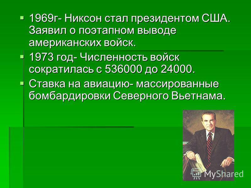 1969 г- Никсон стал президентом США. Заявил о поэтапном выводе американских войск. 1969 г- Никсон стал президентом США. Заявил о поэтапном выводе американских войск. 1973 год- Численность войск сократилась с 536000 до 24000. 1973 год- Численность вой