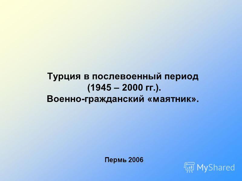 Турция в послевоенный период (1945 – 2000 гг.). Военно-гражданский «маятник». Пермь 2006