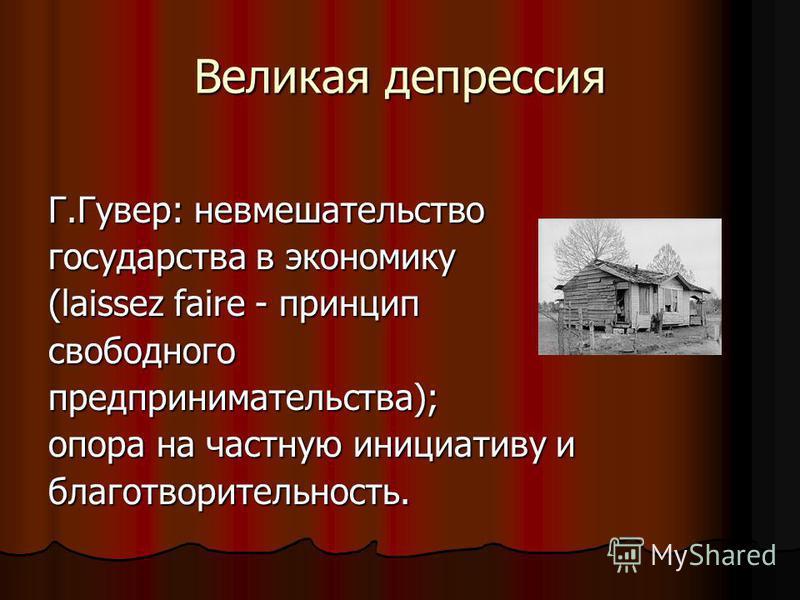 Великая депрессия Г.Гувер: невмешательство государства в экономику (laissez faire - принцип свободного предпринимательства); опора на частную инициативу и благотворительность.