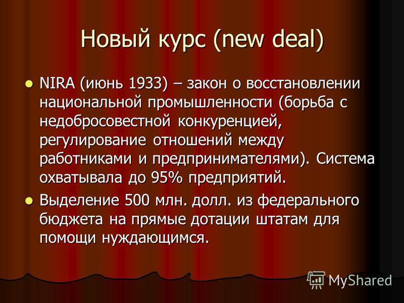 Новый курс (new deal) NIRA (июнь 1933) – закон о восстановлении национальной промышленности (борьба с недобросовестной конкуренцией, регулирование отношений между работниками и предпринимателями). Система охватывала до 95% предприятий. NIRA (июнь 193
