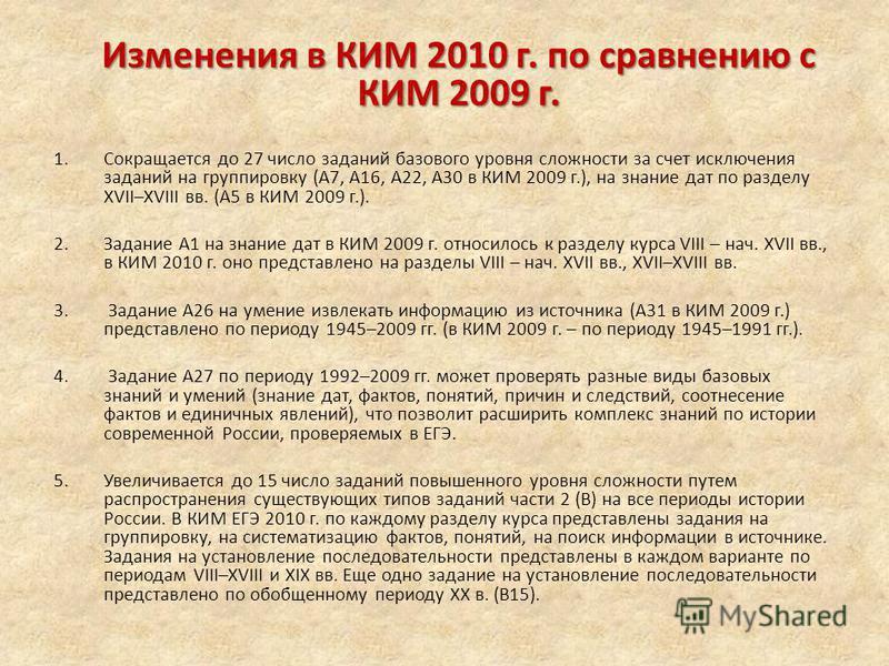 Изменения в КИМ 2010 г. по сравнению с КИМ 2009 г. 1. Сокращается до 27 число заданий базового уровня сложности за счет исключения заданий на группировку (А7, А16, А22, А30 в КИМ 2009 г.), на знание дат по разделу XVII–XVIII вв. (А5 в КИМ 2009 г.). 2