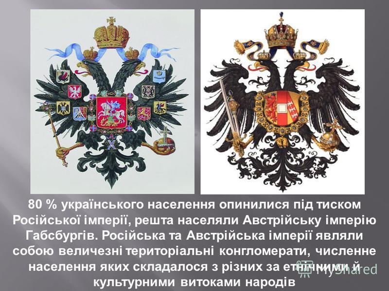 80 % українського населення опинилися під тиском Російської імперії, решта населяли Австрійську імперію Габсбургів. Російська та Австрійська імперії являли собою величезні територіальні конгломерати, численне населення яких складалося з різних за етн