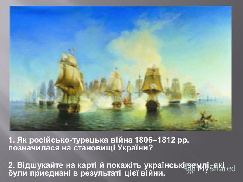 1. Як російсько-турецька війна 1806–1812 рр. позначилася на становищі України? 2. Відшукайте на карті й покажіть українські землі, які були приєднані в результаті цієї війни.