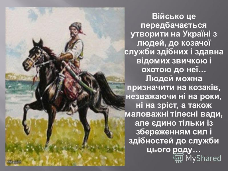 Військо це передбачається утворити на Україні з людей, до козачої служби здібних і здавна відомих звичкою і охотою до неї… Людей можна призначити на козаків, незважаючи ні на роки, ні на зріст, а також маловажні тілесні вади, але єдино тільки із збер