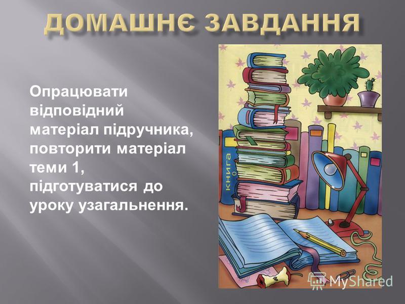 Опрацювати відповідний матеріал підручника, повторити матеріал теми 1, підготуватися до уроку узагальнення.