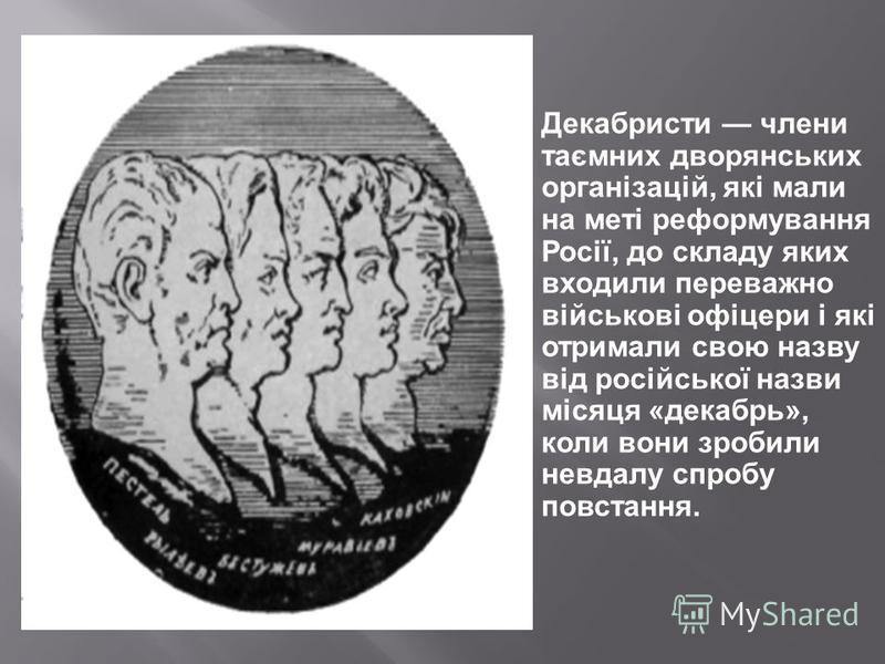 Декабристи члени таємних дворянських організацій, які мали на меті реформування Росії, до складу яких входили переважно військові офіцери і які отримали свою назву від російської назви місяця «декабрь», коли вони зробили невдалу спробу повстання.