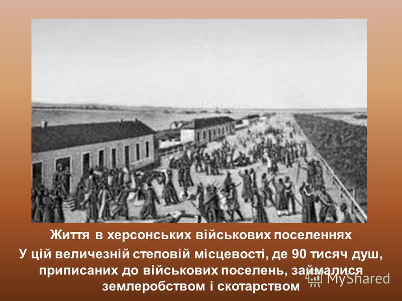Життя в херсонських військових поселеннях У цій величезній степовій місцевості, де 90 тисяч душ, приписаних до військових поселень, займалися землеробством і скотарством