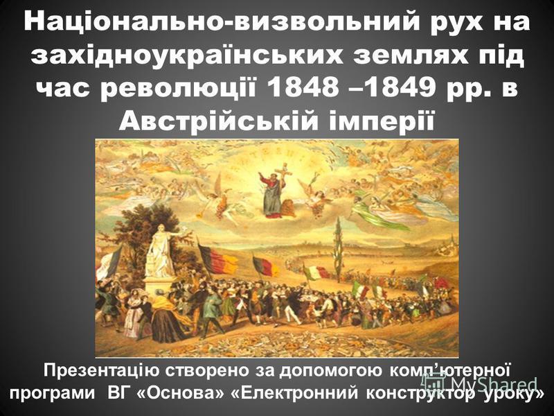 Національно-визвольний рух на західноукраїнських землях під час революції 1848 –1849 рр. в Австрійській імперії Презентацію створено за допомогою компютерної програми ВГ «Основа» «Електронний конструктор уроку»