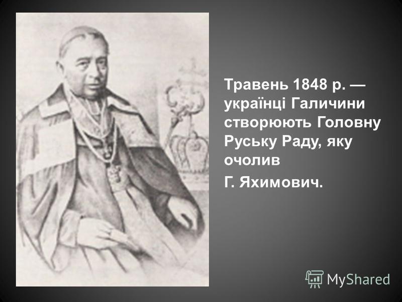 Травень 1848 р. українці Галичини створюють Головну Руську Раду, яку очолив Г. Яхимович.