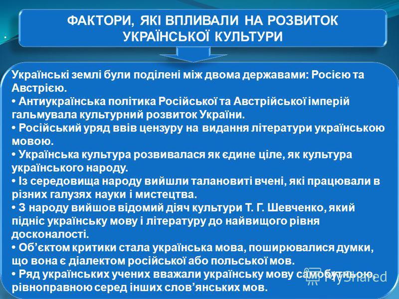 ФАКТОРИ, ЯКІ ВПЛИВАЛИ НА РОЗВИТОК УКРАЇНСЬКОЇ КУЛЬТУРИ Українські землі були поділені між двома державами: Росією та Австрією. Антиукраїнська політика Російської та Австрійської імперій гальмувала культурний розвиток України. Російський уряд ввів цен