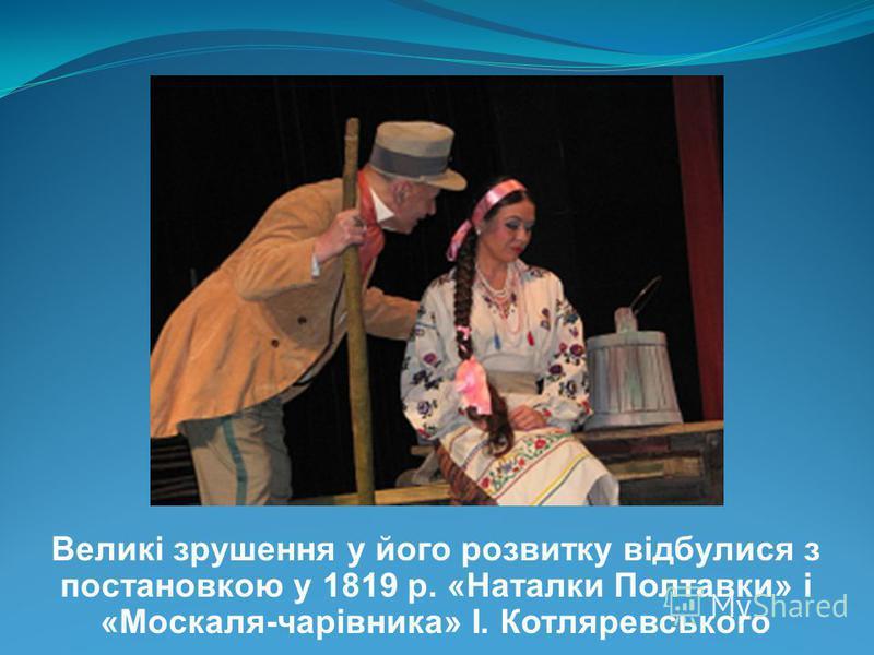 Великі зрушення у його розвитку відбулися з постановкою у 1819 р. «Наталки Полтавки» і «Москаля-чарівника» І. Котляревського