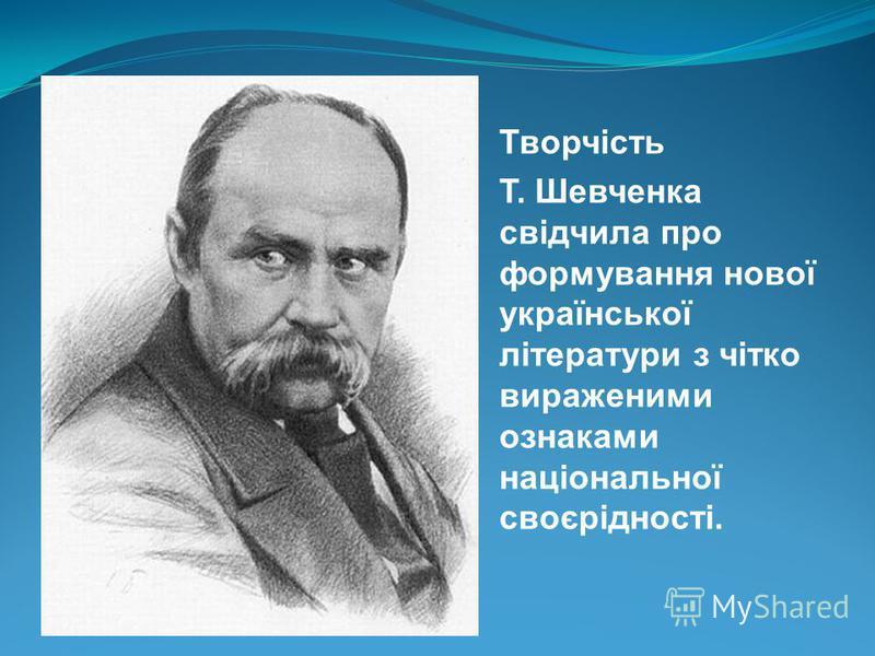 Творчість Т. Шевченка свідчила про формування нової української літератури з чітко вираженими ознаками національної своєрідності.