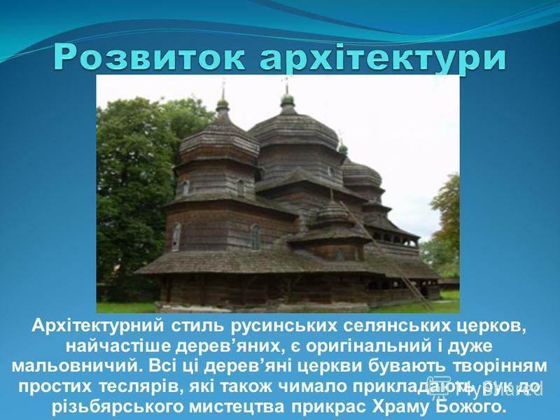 Архітектурний стиль русинських селянських церков, найчастіше деревяних, є оригінальний і дуже мальовничий. Всі ці деревяні церкви бувають творінням простих теслярів, які також чимало прикладають рук до різьбярського мистецтва прикрас Храму Божого.