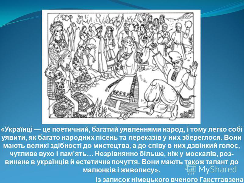 «Українці це поетичний, багатий уявленнями народ, і тому легко собі уявити, як багато народних пісень та переказів у них збереглося. Вони мають великі здібності до мистецтва, а до співу в них дзвінкий голос, чутливе вухо і память… Незрівнянно більше,