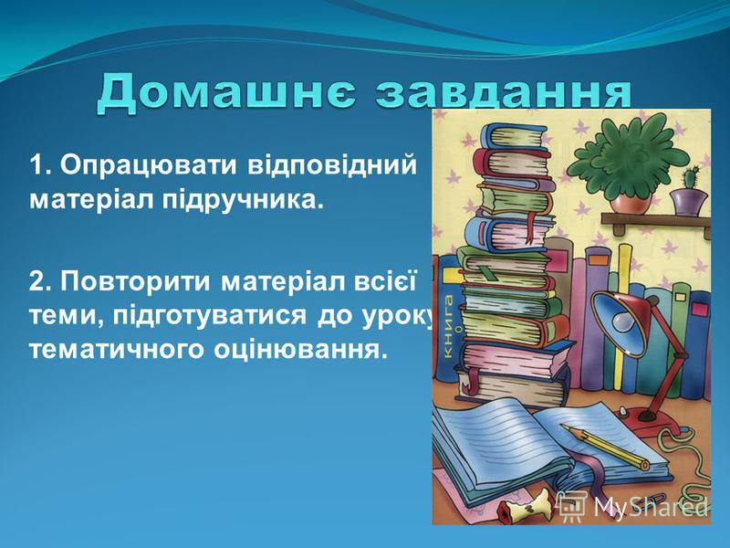 1. Опрацювати відповідний матеріал підручника. 2. Повторити матеріал всієї теми, підготуватися до уроку тематичного оцінювання.
