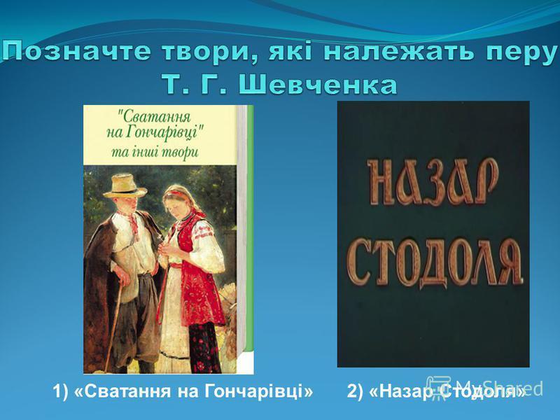 1) «Сватання на Гончарівці»2) «Назар Стодоля»