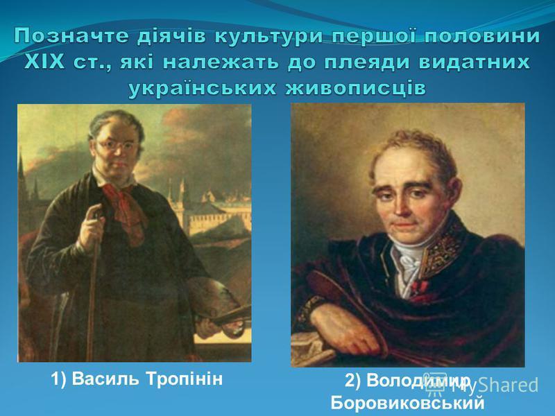 1) Василь Тропінін 2) Володимир Боровиковський