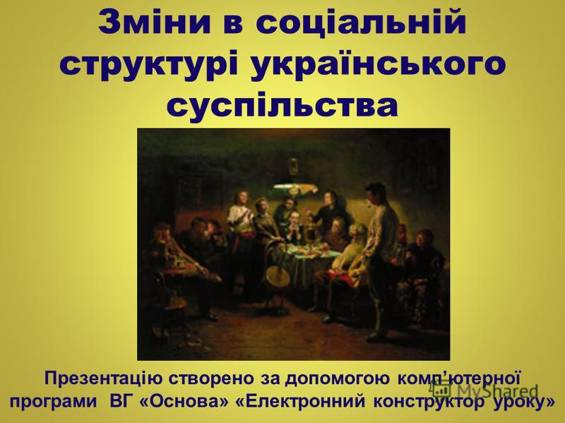 Зміни в соціальній структурі українського суспільства Презентацію створено за допомогою компютерної програми ВГ «Основа» «Електронний конструктор уроку»