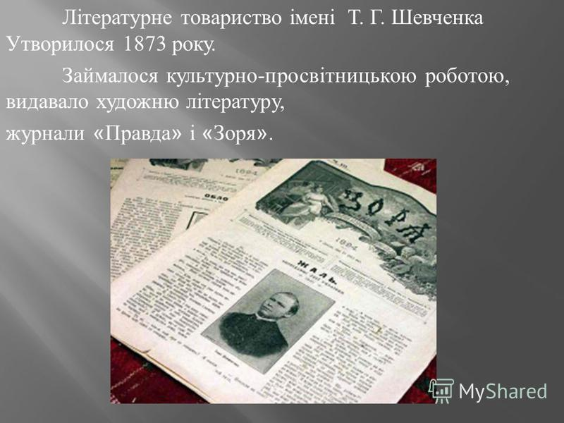 Літературне товариство імені Т. Г. Шевченка Утворилося 1873 року. Займалося культурно-просвітницькою роботою, видавало художню літературу, журнали « Правда » і « Зоря ».