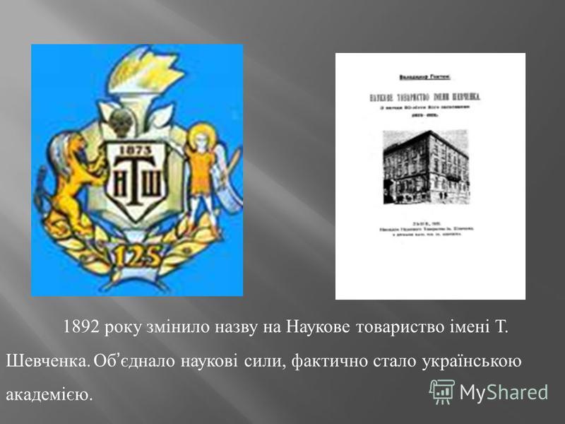 1892 року змінило назву на Наукове товариство імені Т. Шевченка. Об єднало наукові сили, фактично стало українською академією.