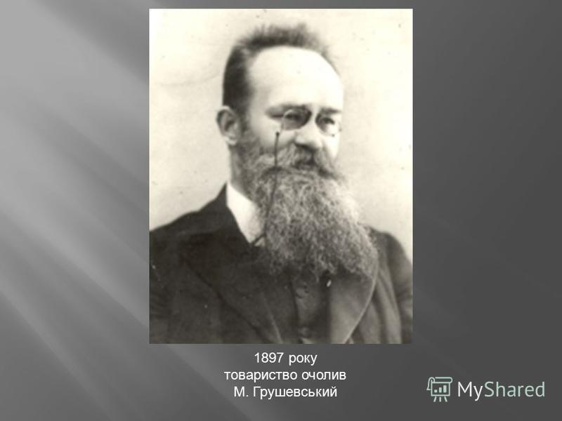 1897 року товариство очолив М. Грушевський