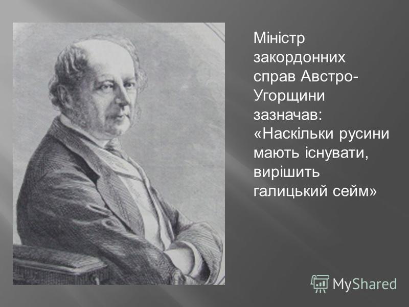 Міністр закордонних справ Австро- Угорщини зазначав: «Наскільки русини мають існувати, вирішить галицький сейм»