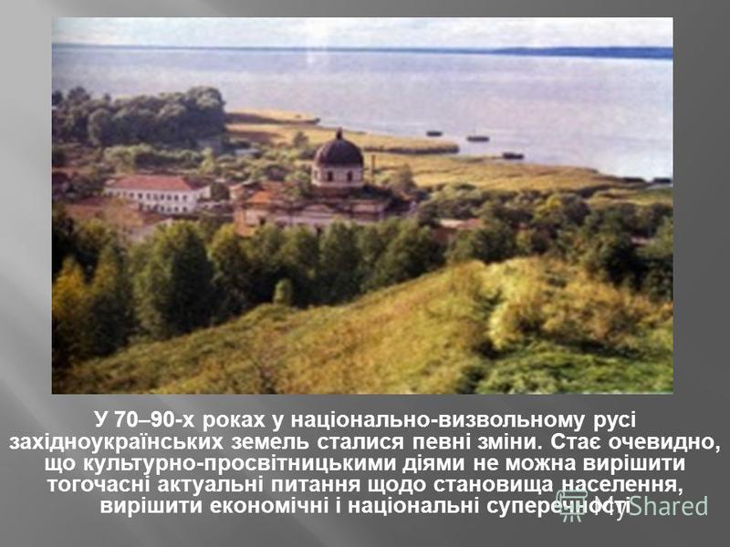 У 70–90-х роках у національно-визвольному русі західноукраїнських земель сталися певні зміни. Стає очевидно, що культурно-просвітницькими діями не можна вирішити тогочасні актуальні питання щодо становища населення, вирішити економічні і національні