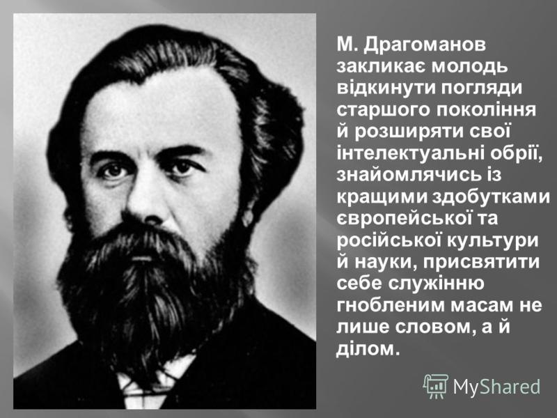 М. Драгоманов закликає молодь відкинути погляди старшого покоління й розширяти свої інтелектуальні обрії, знайомлячись із кращими здобутками європейської та російської культури й науки, присвятити себе служінню гнобленим масам не лише словом, а й діл