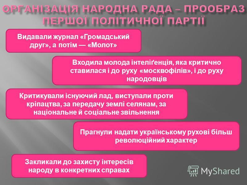 Видавали журнал «Громадський друг», а потім «Молот» Входила молода інтеліґенція, яка критично ставилася і до руху «москвофілів», і до руху народовців Прагнули надати українському рухові більш революційний характер Критикували існуючий лад, виступали
