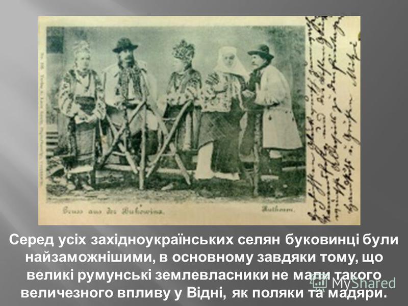 Серед усіх західноукраїнських селян буковинці були найзаможнішими, в основному завдяки тому, що великі румунські землевласники не мали такого величезного впливу у Відні, як поляки та мадяри.