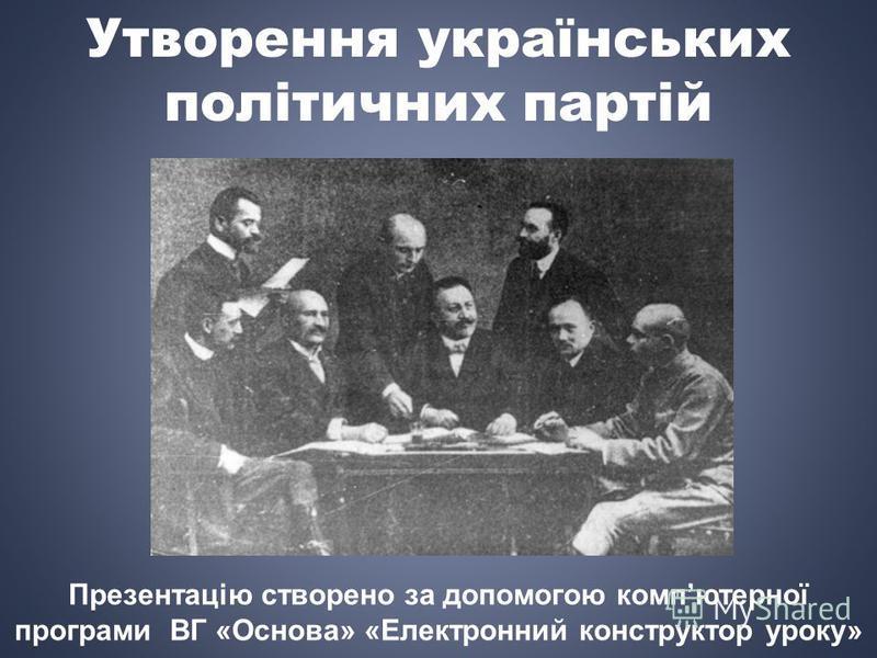 Утворення українських політичних партій Презентацію створено за допомогою компютерної програми ВГ «Основа» «Електронний конструктор уроку»