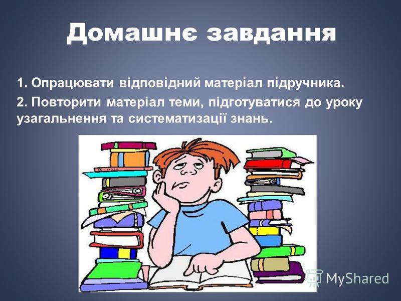 Домашнє завдання 1. Опрацювати відповідний матеріал підручника. 2. Повторити матеріал теми, підготуватися до уроку узагальнення та систематизації знань.
