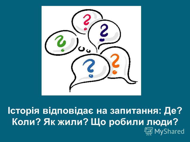 Історія відповідає на запитання: Де? Коли? Як жили? Що робили люди?