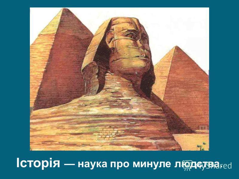 Історія наука про минуле людства.