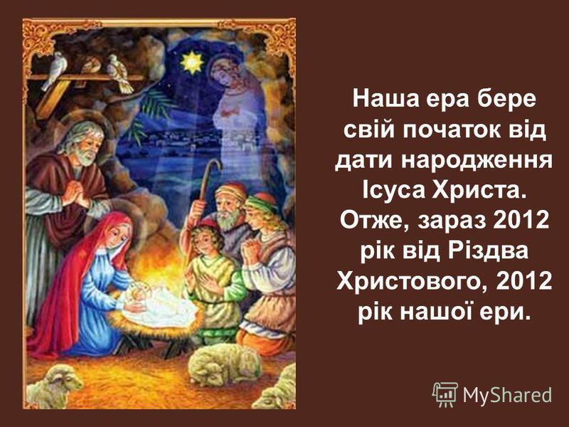 Наша ера бере свій початок від дати народження Ісуса Христа. Отже, зараз 2012 рік від Різдва Христового, 2012 рік нашої ери.